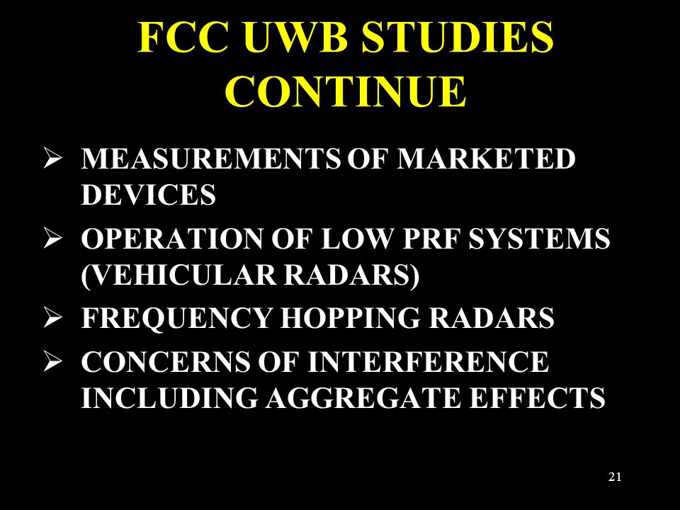 21 FCC UWB STUDIES CONTINUE  MEASUREMENTS OF MARKETED DEVICES  OPERATION OF LOW PRF SYSTEMS (VEHICULAR RADARS)  FREQUENCY HOPPING RADARS  CONCERNS OF INTERFERENCE INCLUDING AGGREGATE EFFECTS
