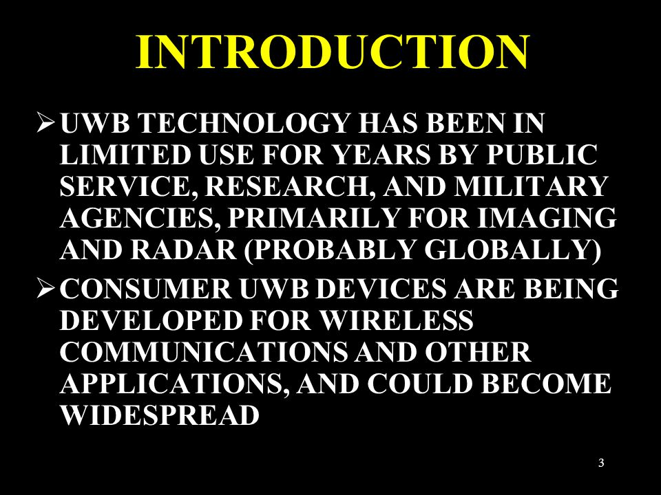 3 INTRODUCTION  UWB TECHNOLOGY HAS BEEN IN LIMITED USE FOR YEARS BY PUBLIC SERVICE, RESEARCH, AND MILITARY AGENCIES, PRIMARILY FOR IMAGING AND RADAR (PROBABLY GLOBALLY)  CONSUMER UWB DEVICES ARE BEING DEVELOPED FOR WIRELESS COMMUNICATIONS AND OTHER APPLICATIONS, AND COULD BECOME WIDESPREAD