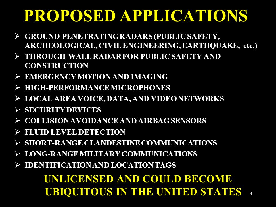 4 PROPOSED APPLICATIONS  GROUND-PENETRATING RADARS (PUBLIC SAFETY, ARCHEOLOGICAL, CIVIL ENGINEERING, EARTHQUAKE, etc.)  THROUGH-WALL RADAR FOR PUBLIC SAFETY AND CONSTRUCTION  EMERGENCY MOTION AND IMAGING  HIGH-PERFORMANCE MICROPHONES  LOCAL AREA VOICE, DATA, AND VIDEO NETWORKS  SECURITY DEVICES  COLLISION AVOIDANCE AND AIRBAG SENSORS  FLUID LEVEL DETECTION  SHORT-RANGE CLANDESTINE COMMUNICATIONS  LONG-RANGE MILITARY COMMUNICATIONS  IDENTIFICATION AND LOCATION TAGS UNLICENSED AND COULD BECOME UBIQUITOUS IN THE UNITED STATES