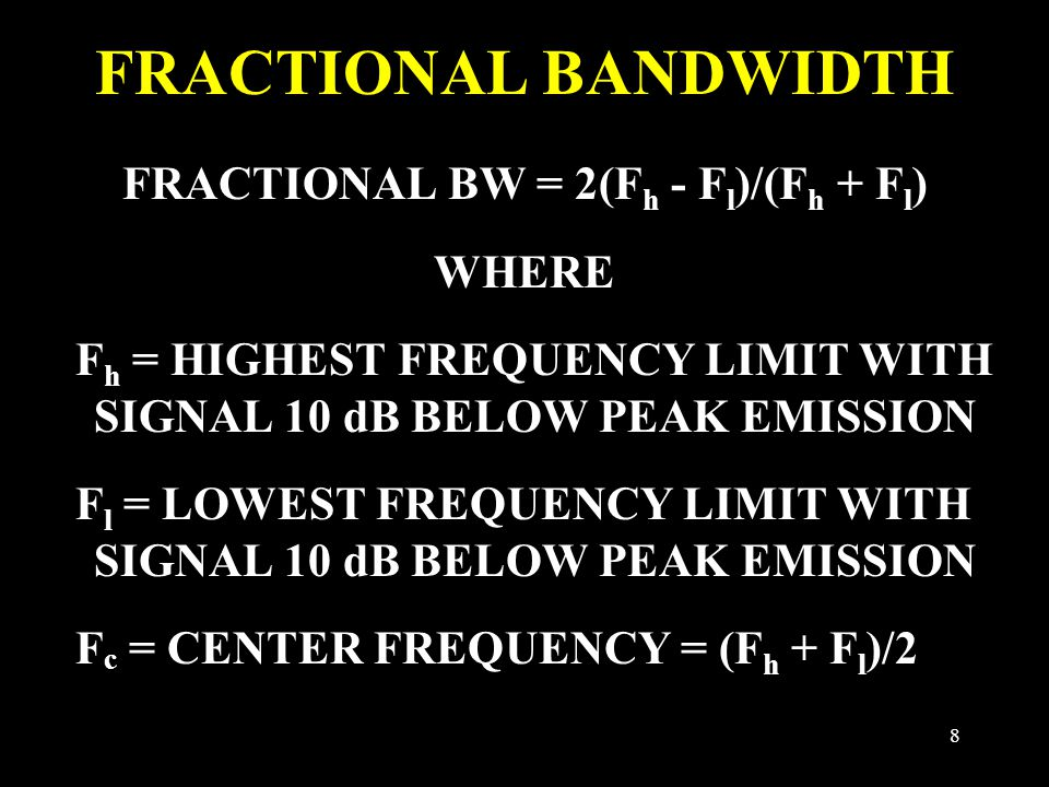 8 FRACTIONAL BANDWIDTH FRACTIONAL BW = 2(F h - F l )/(F h + F l ) WHERE F h = HIGHEST FREQUENCY LIMIT WITH SIGNAL 10 dB BELOW PEAK EMISSION F l = LOWEST FREQUENCY LIMIT WITH SIGNAL 10 dB BELOW PEAK EMISSION F c = CENTER FREQUENCY = (F h + F l )/2