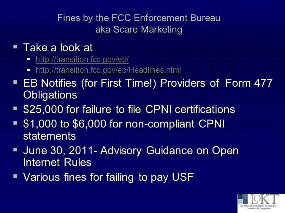 Fines by the FCC Enforcement Bureau aka Scare Marketing  Take a look at  http://transition.fcc.gov/eb/ http://transition.fcc.gov/eb/  http://transition.fcc.gov/eb/Headlines.html http://transition.fcc.gov/eb/Headlines.html  EB Notifies (for First Time!) Providers of Form 477 Obligations  $25,000 for failure to file CPNI certifications  $1,000 to $6,000 for non-compliant CPNI statements  June 30, 2011- Advisory Guidance on Open Internet Rules  Various fines for failing to pay USF