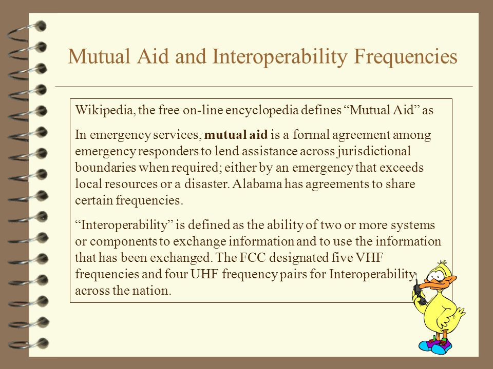 Mutual Aid and Interoperability Frequencies Wikipedia, the free on-line encyclopedia defines Mutual Aid as In emergency services, mutual aid is a formal agreement among emergency responders to lend assistance across jurisdictional boundaries when required; either by an emergency that exceeds local resources or a disaster.