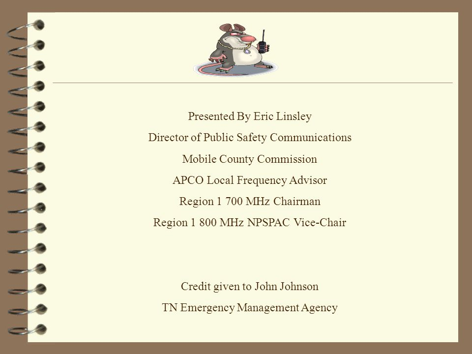 Presented By Eric Linsley Director of Public Safety Communications Mobile County Commission APCO Local Frequency Advisor Region 1 700 MHz Chairman Region 1 800 MHz NPSPAC Vice-Chair Credit given to John Johnson TN Emergency Management Agency