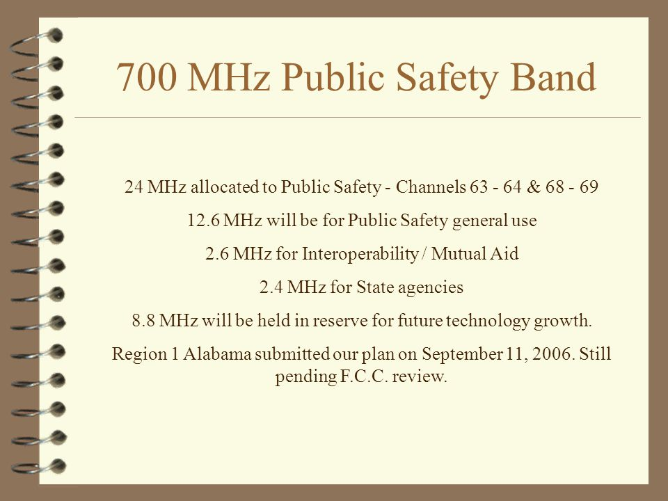 700 MHz Public Safety Band 24 MHz allocated to Public Safety - Channels 63 - 64 & 68 - 69 12.6 MHz will be for Public Safety general use 2.6 MHz for Interoperability / Mutual Aid 2.4 MHz for State agencies 8.8 MHz will be held in reserve for future technology growth.