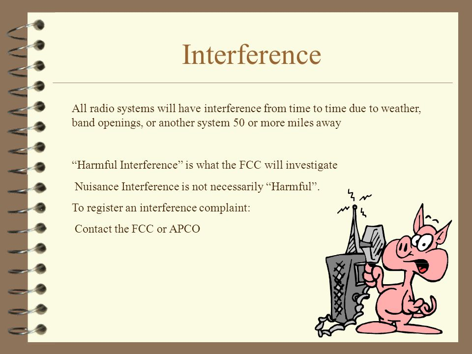 Interference All radio systems will have interference from time to time due to weather, band openings, or another system 50 or more miles away Harmful Interference is what the FCC will investigate Nuisance Interference is not necessarily Harmful .