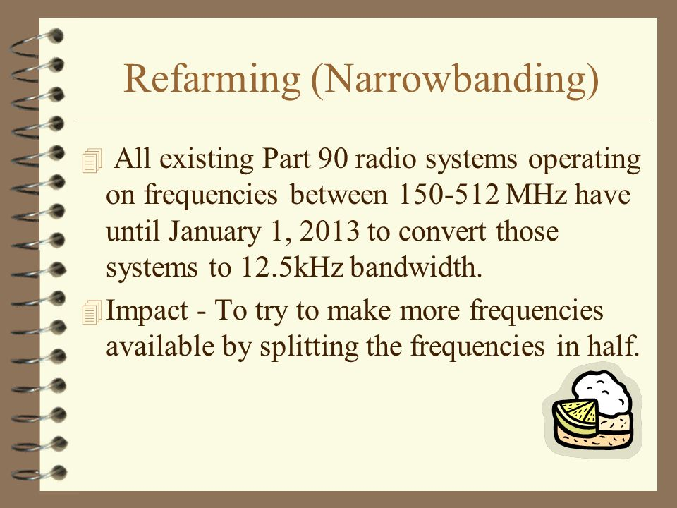 Refarming (Narrowbanding) 4 All existing Part 90 radio systems operating on frequencies between 150-512 MHz have until January 1, 2013 to convert those systems to 12.5kHz bandwidth.
