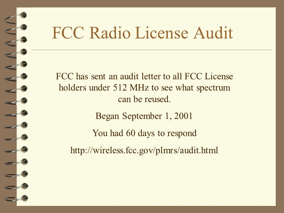 FCC Radio License Audit FCC has sent an audit letter to all FCC License holders under 512 MHz to see what spectrum can be reused.