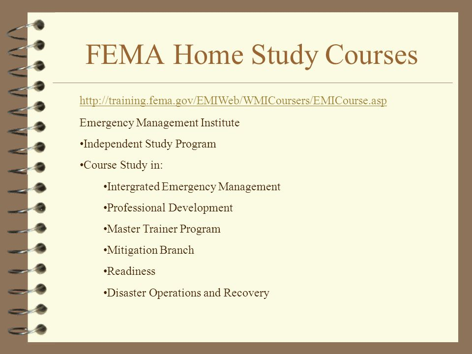 FEMA Home Study Courses http://training.fema.gov/EMIWeb/WMICoursers/EMICourse.asp Emergency Management Institute Independent Study Program Course Study in: Intergrated Emergency Management Professional Development Master Trainer Program Mitigation Branch Readiness Disaster Operations and Recovery