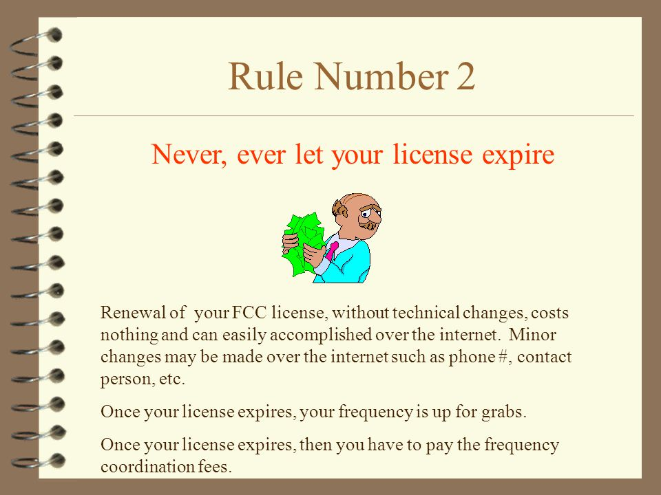 Rule Number 2 Never, ever let your license expire Renewal of your FCC license, without technical changes, costs nothing and can easily accomplished over the internet.