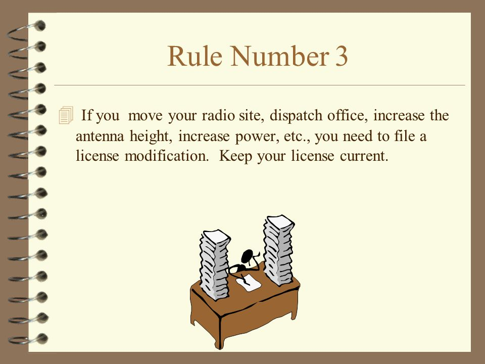 Rule Number 3 4 If you move your radio site, dispatch office, increase the antenna height, increase power, etc., you need to file a license modification.