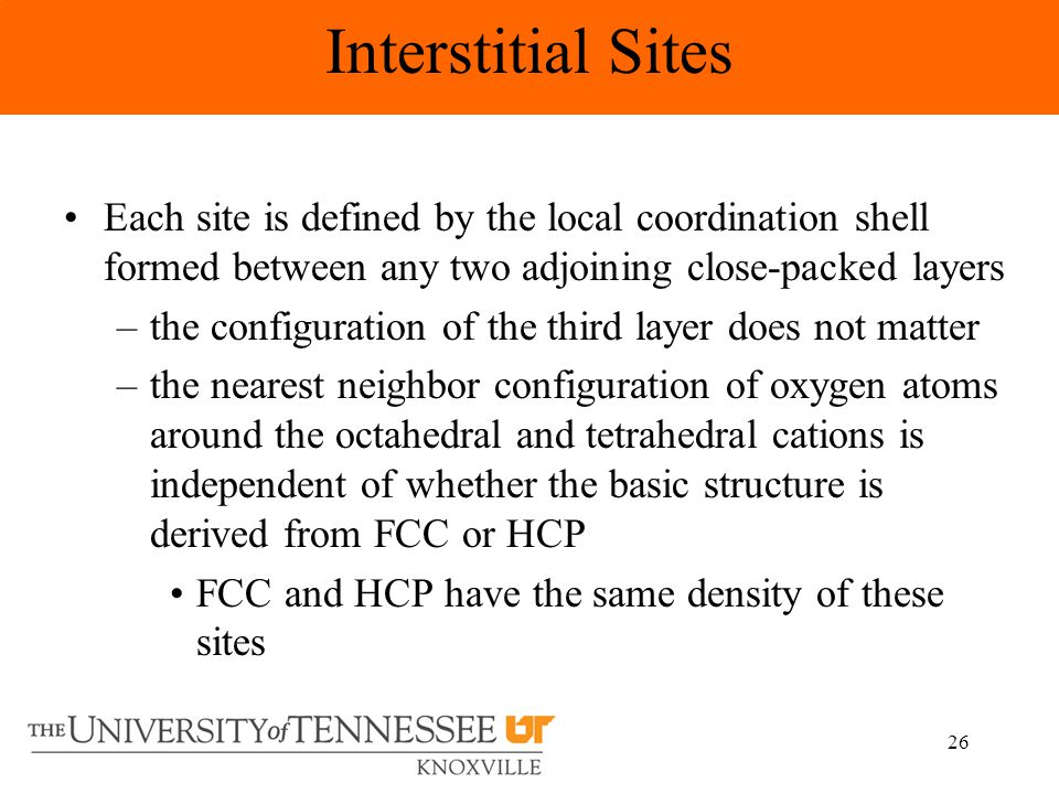26 Each site is defined by the local coordination shell formed between any two adjoining close-packed layers –the configuration of the third layer does not matter –the nearest neighbor configuration of oxygen atoms around the octahedral and tetrahedral cations is independent of whether the basic structure is derived from FCC or HCP FCC and HCP have the same density of these sites Interstitial Sites