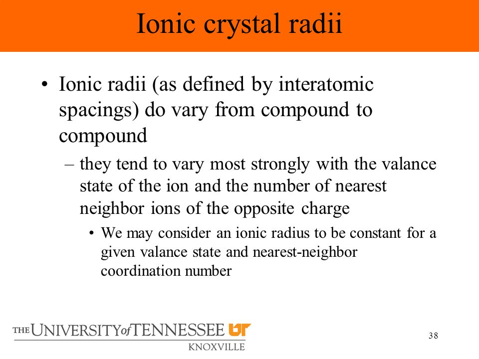 38 Ionic radii (as defined by interatomic spacings) do vary from compound to compound –they tend to vary most strongly with the valance state of the ion and the number of nearest neighbor ions of the opposite charge We may consider an ionic radius to be constant for a given valance state and nearest-neighbor coordination number Ionic crystal radii