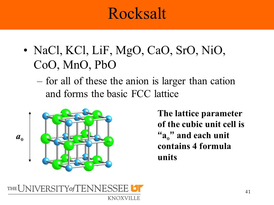41 NaCl, KCl, LiF, MgO, CaO, SrO, NiO, CoO, MnO, PbO –for all of these the anion is larger than cation and forms the basic FCC lattice The lattice parameter of the cubic unit cell is a o and each unit contains 4 formula units aoao Rocksalt