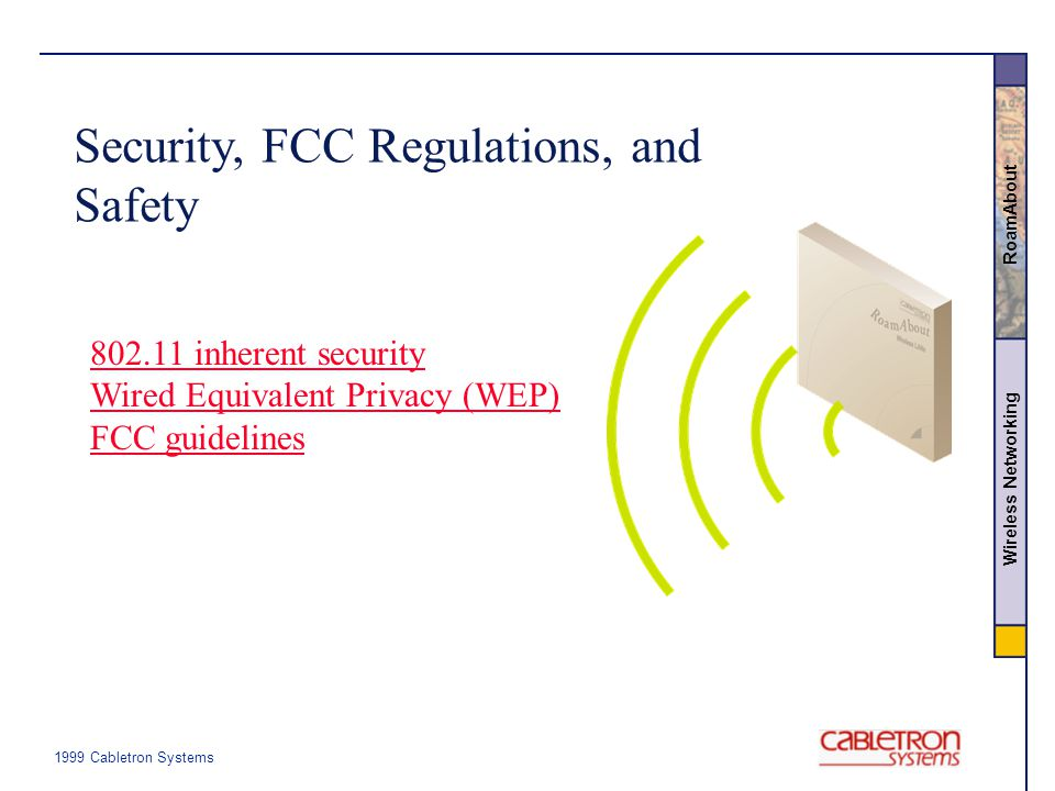 Wireless Networking RoamAbout Security, FCC Regulations, and Safety 802.11 inherent security Wired Equivalent Privacy (WEP) FCC guidelines