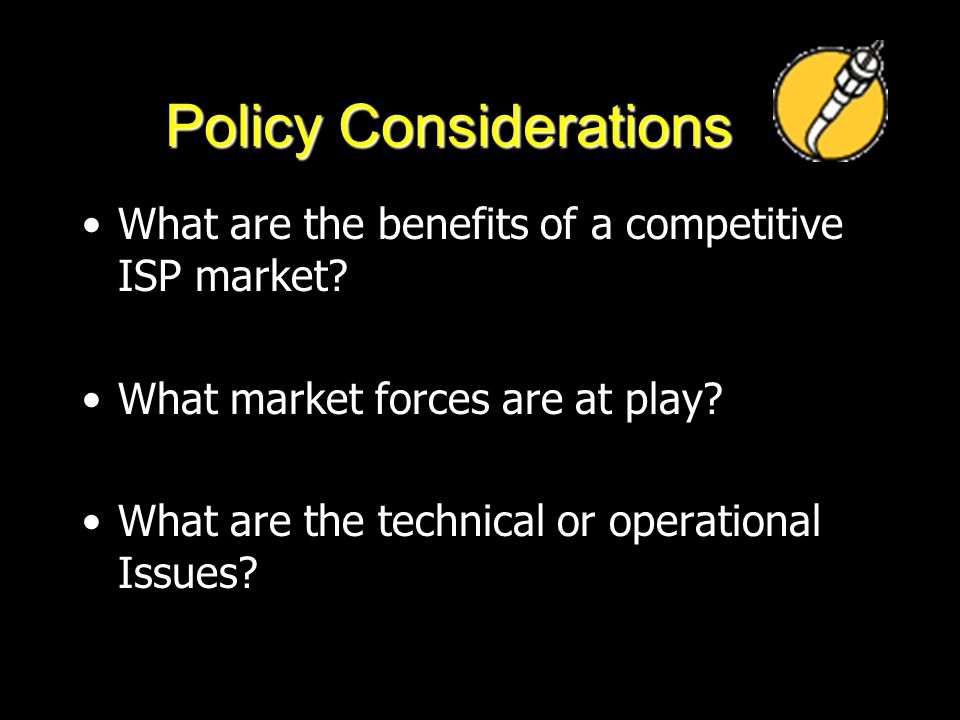 Policy Considerations What are the benefits of a competitive ISP market? What market forces are at play? What are the technical or operational Issues?