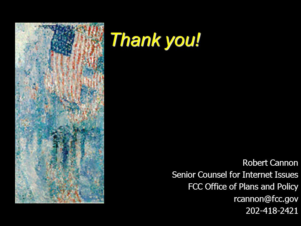 Thank you! Robert Cannon Senior Counsel for Internet Issues FCC Office of Plans and Policy rcannon@fcc.gov 202-418-2421