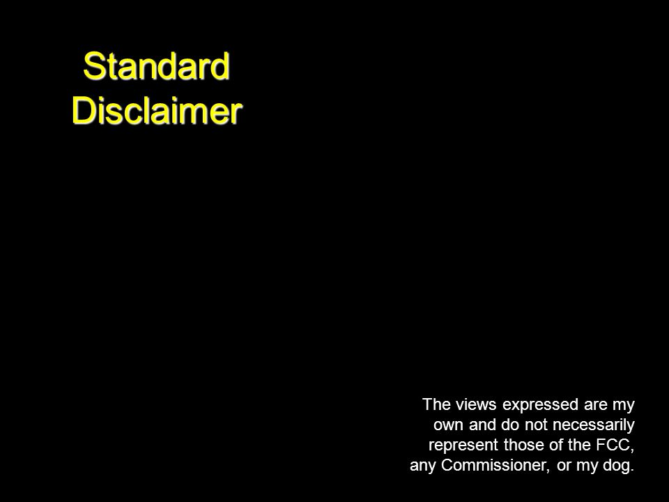 Standard Disclaimer The views expressed are my own and do not necessarily represent those of the FCC, any Commissioner, or my dog.