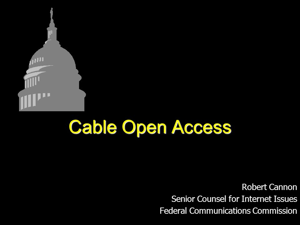 Robert Cannon Senior Counsel for Internet Issues Federal Communications Commission Cable Open Access