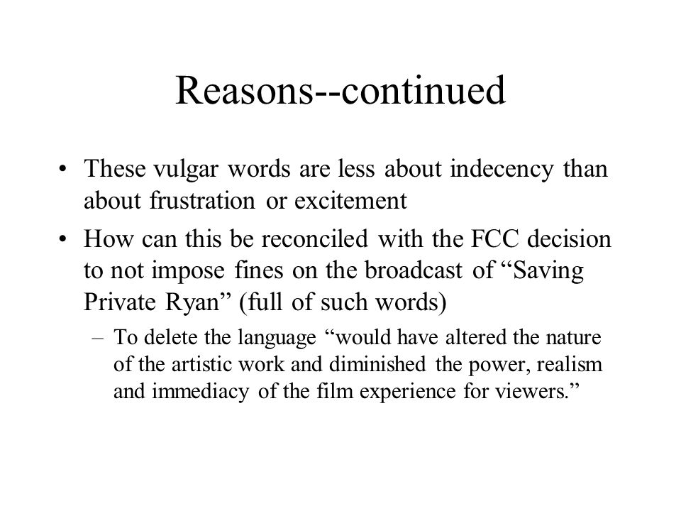 Reasons--continued These vulgar words are less about indecency than about frustration or excitement How can this be reconciled with the FCC decision to not impose fines on the broadcast of Saving Private Ryan (full of such words) –To delete the language would have altered the nature of the artistic work and diminished the power, realism and immediacy of the film experience for viewers.