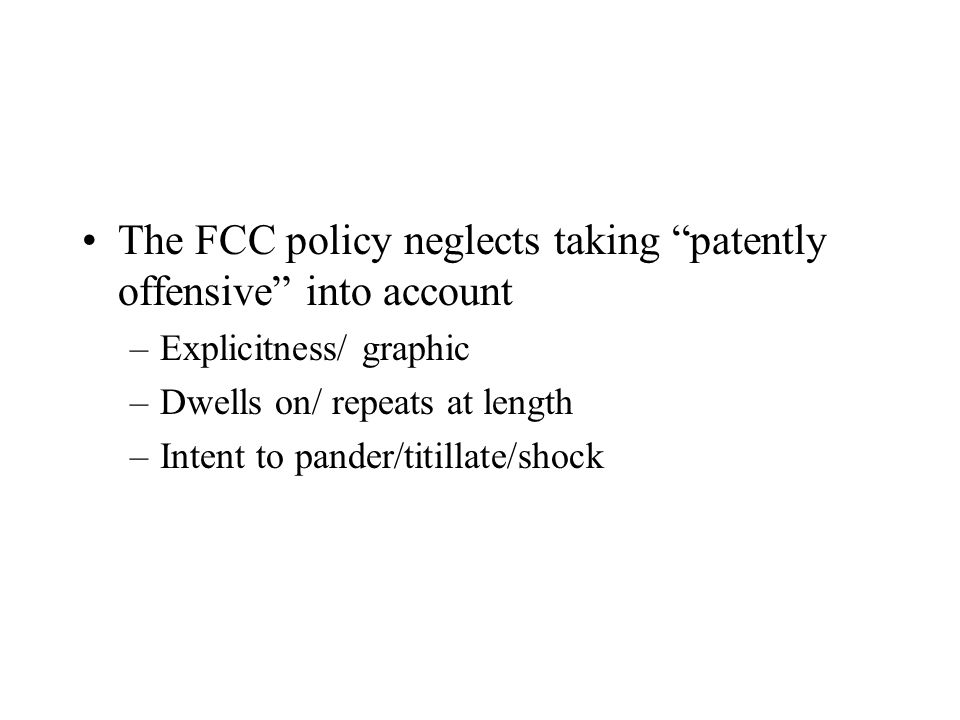 The FCC policy neglects taking patently offensive into account –Explicitness/ graphic –Dwells on/ repeats at length –Intent to pander/titillate/shock