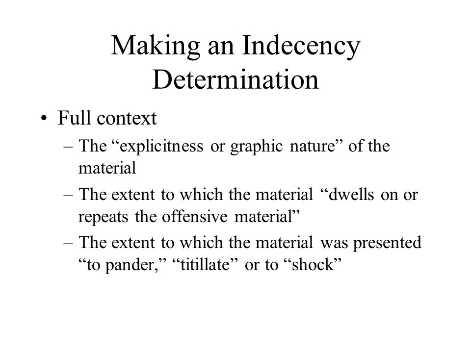 Making an Indecency Determination Full context –The explicitness or graphic nature of the material –The extent to which the material dwells on or repeats the offensive material –The extent to which the material was presented to pander, titillate or to shock