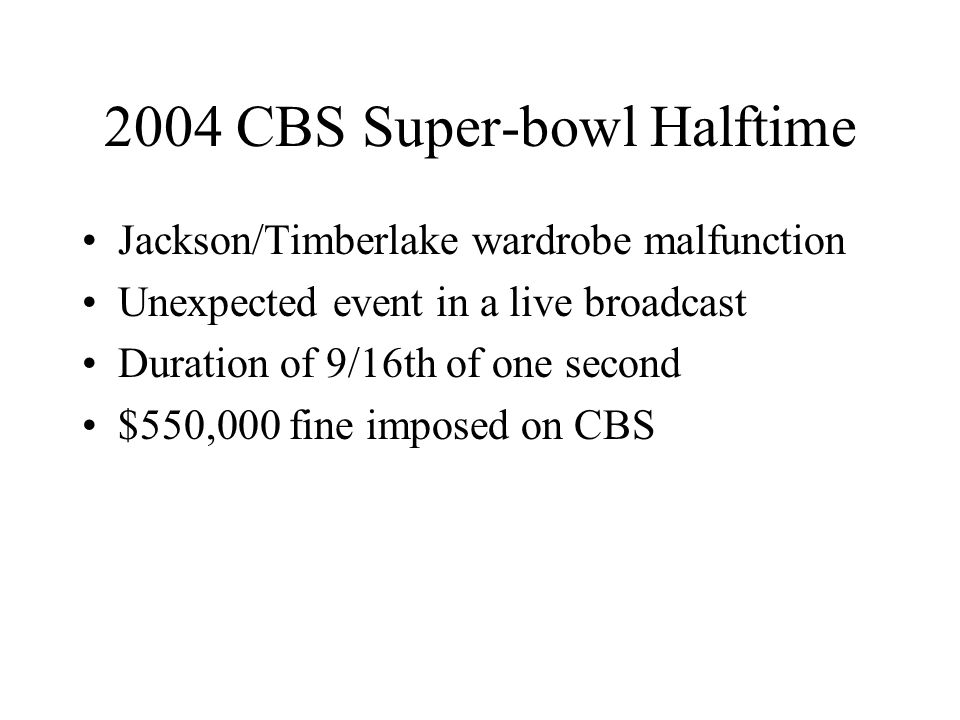 2004 CBS Super-bowl Halftime Jackson/Timberlake wardrobe malfunction Unexpected event in a live broadcast Duration of 9/16th of one second $550,000 fine imposed on CBS