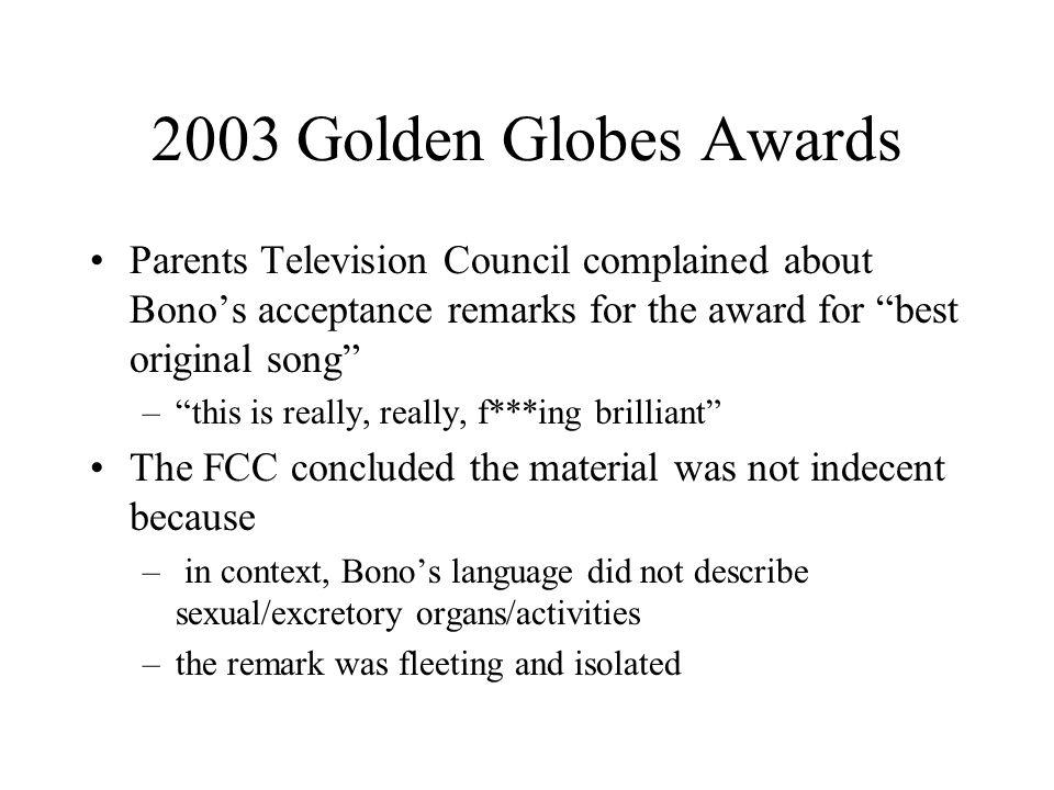 2003 Golden Globes Awards Parents Television Council complained about Bono's acceptance remarks for the award for best original song – this is really, really, f***ing brilliant The FCC concluded the material was not indecent because – in context, Bono's language did not describe sexual/excretory organs/activities –the remark was fleeting and isolated