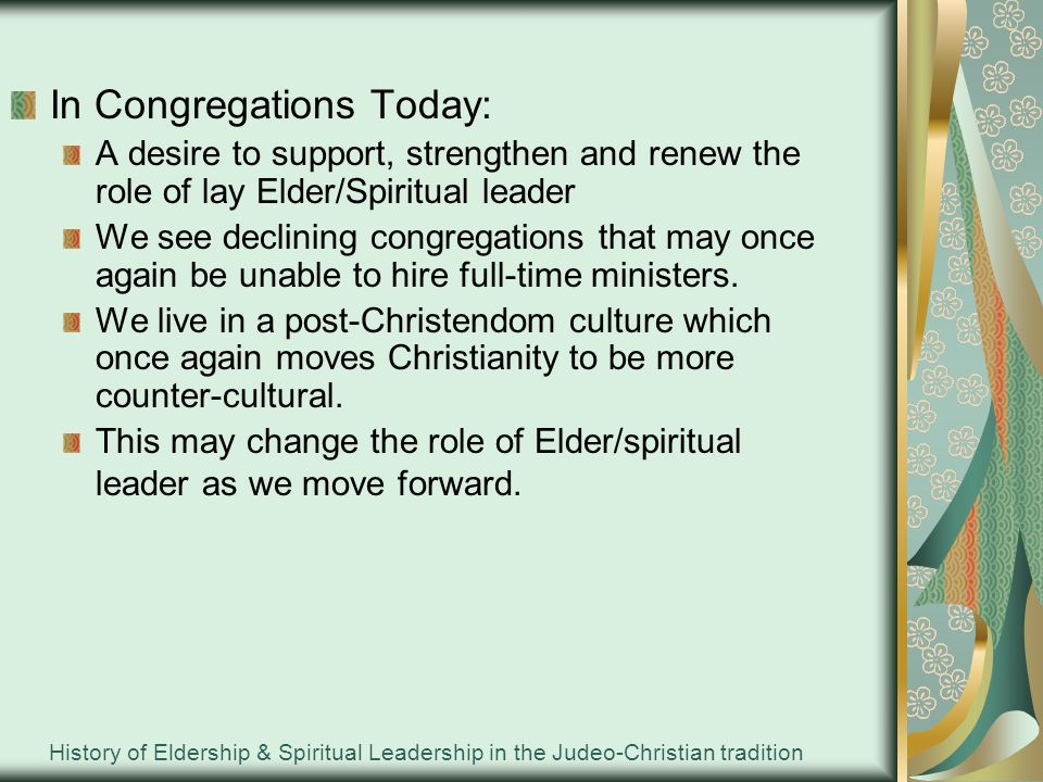 History of Eldership & Spiritual Leadership in the Judeo-Christian tradition In Congregations Today: A desire to support, strengthen and renew the role of lay Elder/Spiritual leader We see declining congregations that may once again be unable to hire full-time ministers.
