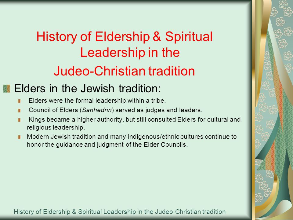 History of Eldership & Spiritual Leadership in the Judeo-Christian tradition History of Eldership & Spiritual Leadership in the Judeo-Christian tradition Elders in the Jewish tradition: Elders were the formal leadership within a tribe.