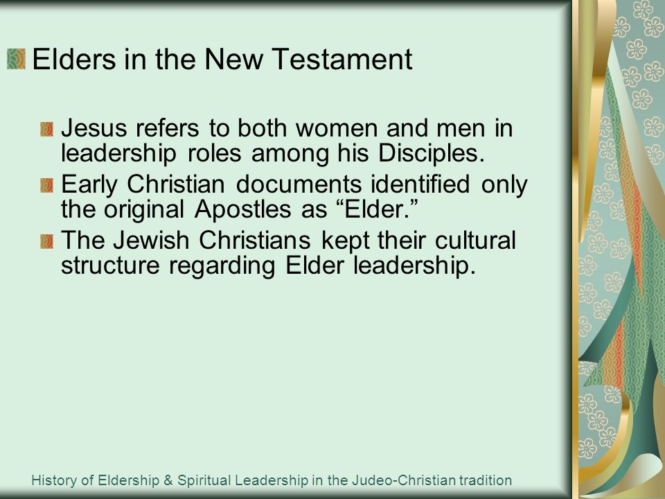 History of Eldership & Spiritual Leadership in the Judeo-Christian tradition Elders in the Gentile churches Brought their own leadership traditions Established counter-cultural practices Leadership had to maintain an integrity of these new belief and values