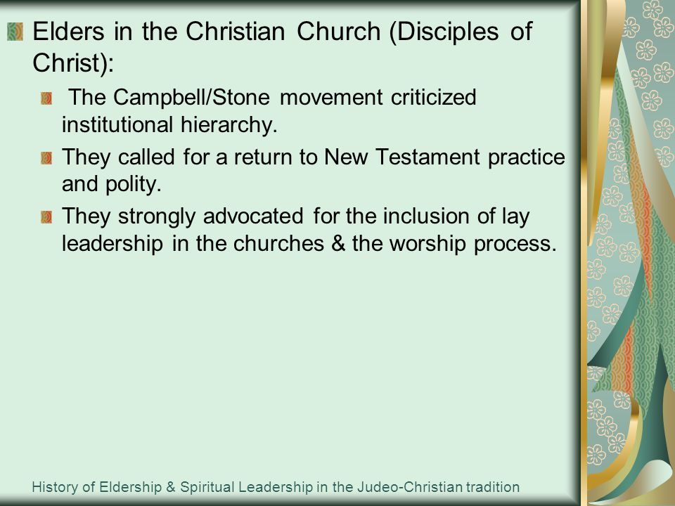 History of Eldership & Spiritual Leadership in the Judeo-Christian tradition Elders in the Christian Church (Disciples of Christ): The Campbell/Stone movement criticized institutional hierarchy.