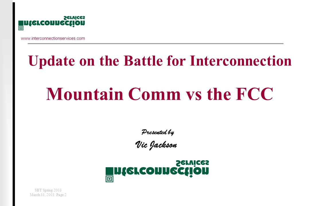 www.interconnectionservices.com SBT Spring 2003 March 11, 2003 Page 2 Presented by Vic Jackson Update on the Battle for Interconnection Mountain Comm vs the FCC