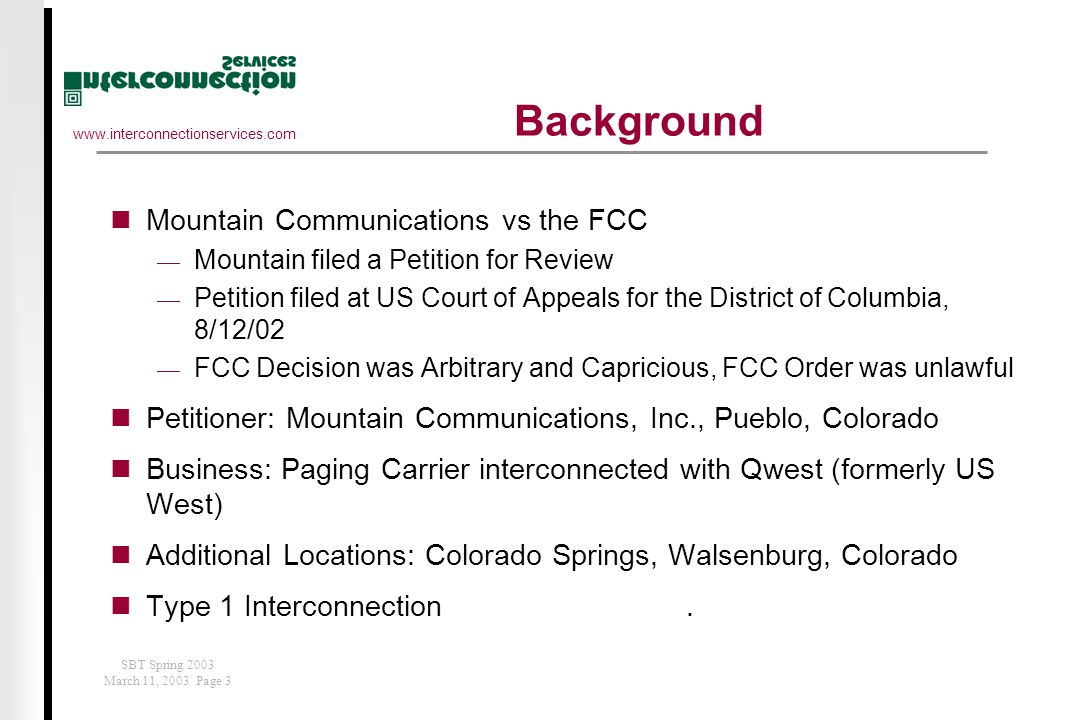 www.interconnectionservices.com SBT Spring 2003 March 11, 2003 Page 3 Background Mountain Communications vs the FCC  Mountain filed a Petition for Review  Petition filed at US Court of Appeals for the District of Columbia, 8/12/02  FCC Decision was Arbitrary and Capricious, FCC Order was unlawful Petitioner: Mountain Communications, Inc., Pueblo, Colorado Business: Paging Carrier interconnected with Qwest (formerly US West) Additional Locations: Colorado Springs, Walsenburg, Colorado Type 1 Interconnection.