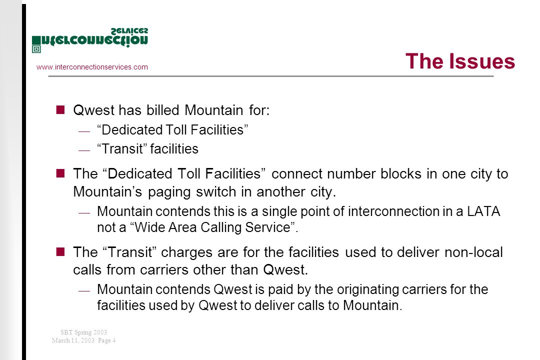 www.interconnectionservices.com SBT Spring 2003 March 11, 2003 Page 4 The Issues Qwest has billed Mountain for:  Dedicated Toll Facilities  Transit facilities The Dedicated Toll Facilities connect number blocks in one city to Mountain's paging switch in another city.