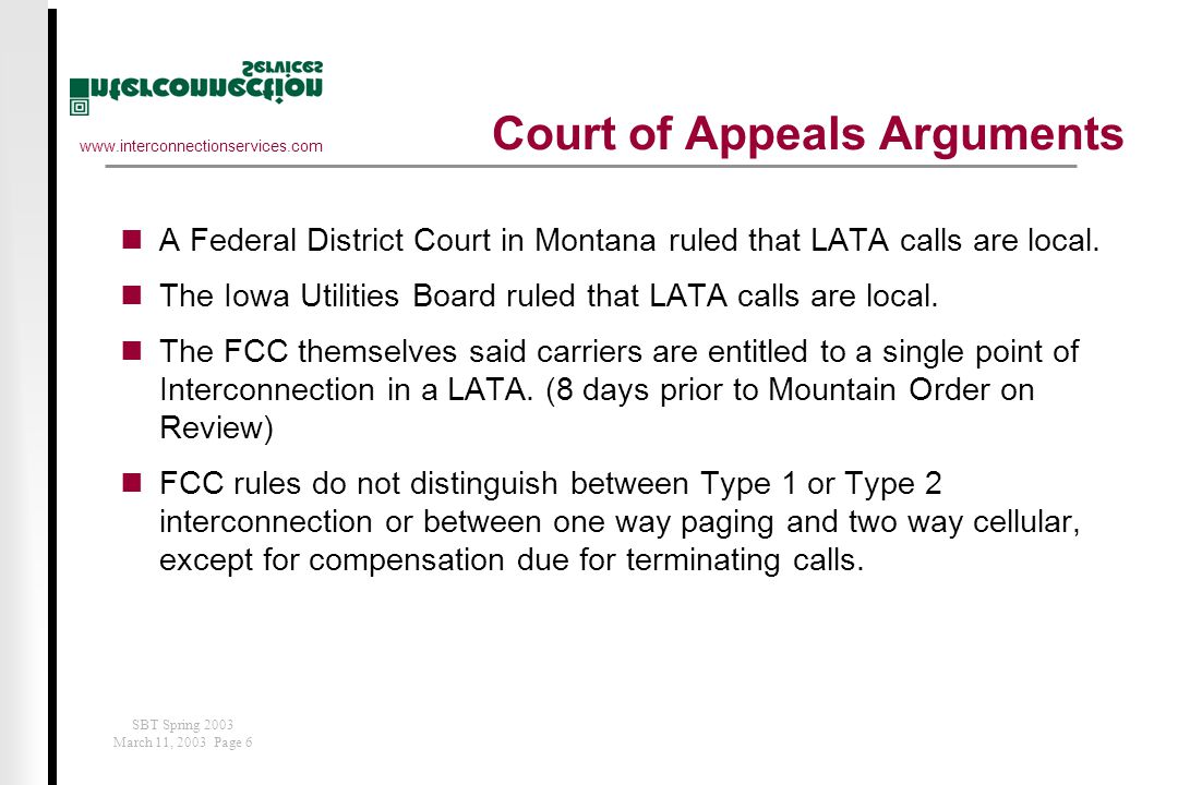 www.interconnectionservices.com SBT Spring 2003 March 11, 2003 Page 6 Court of Appeals Arguments A Federal District Court in Montana ruled that LATA calls are local.