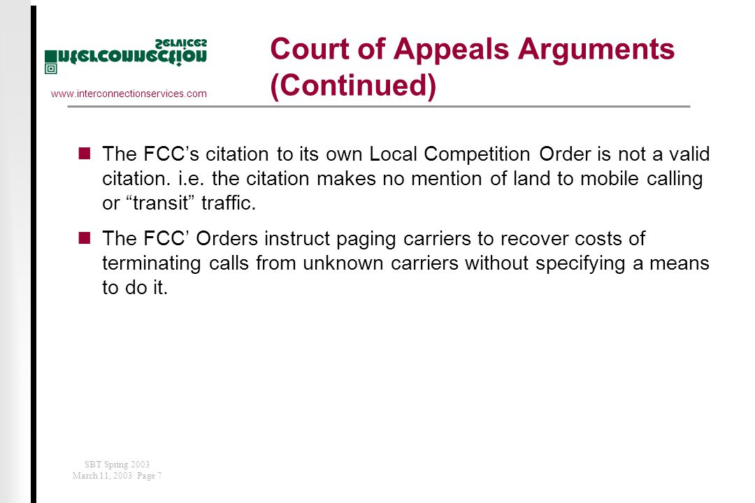 www.interconnectionservices.com SBT Spring 2003 March 11, 2003 Page 7 Court of Appeals Arguments (Continued) The FCC's citation to its own Local Competition Order is not a valid citation.