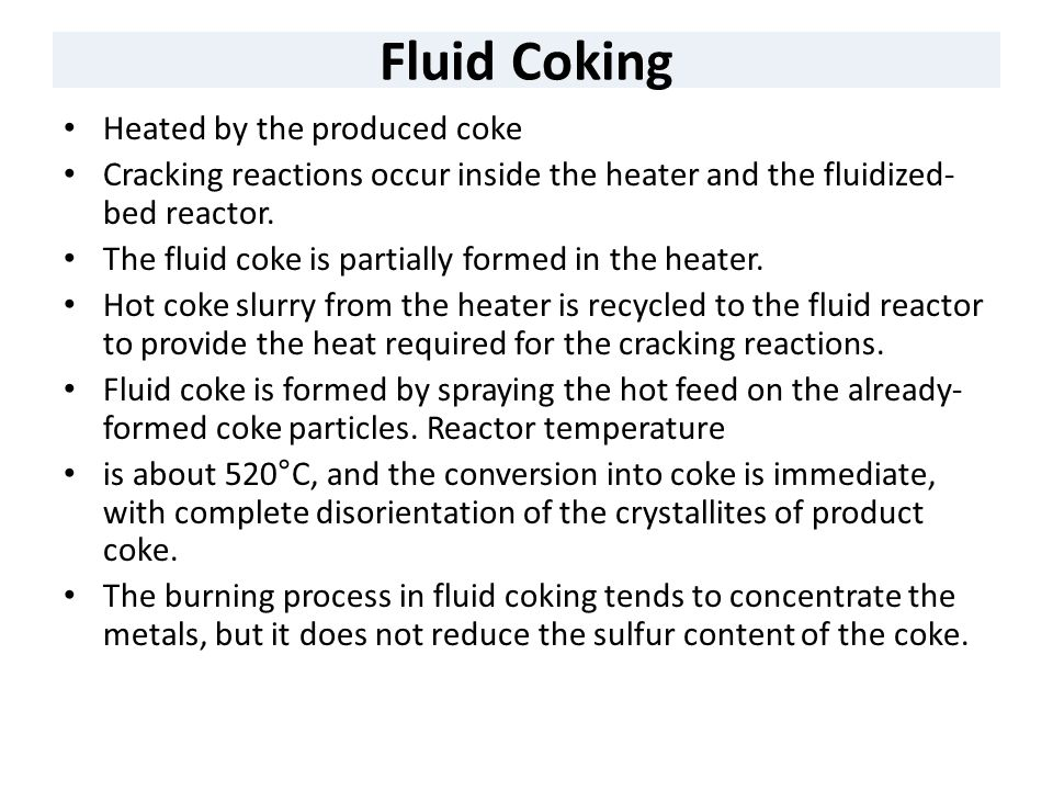 Fluid Coking Heated by the produced coke Cracking reactions occur inside the heater and the fluidized- bed reactor. The fluid coke is partially formed
