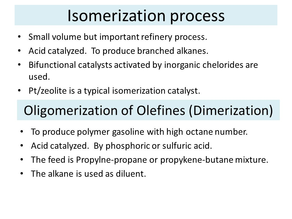 Isomerization process Small volume but important refinery process. Acid catalyzed. To produce branched alkanes. Bifunctional catalysts activated by in