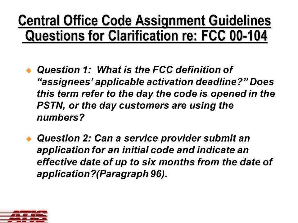Central Office Code Assignment Guidelines Questions for Clarification re: FCC 00-104  Question 1: What is the FCC definition of assignees' applicable activation deadline? Does this term refer to the day the code is opened in the PSTN, or the day customers are using the numbers.