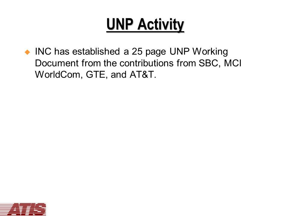 UNP Activity  INC has established a 25 page UNP Working Document from the contributions from SBC, MCI WorldCom, GTE, and AT&T.