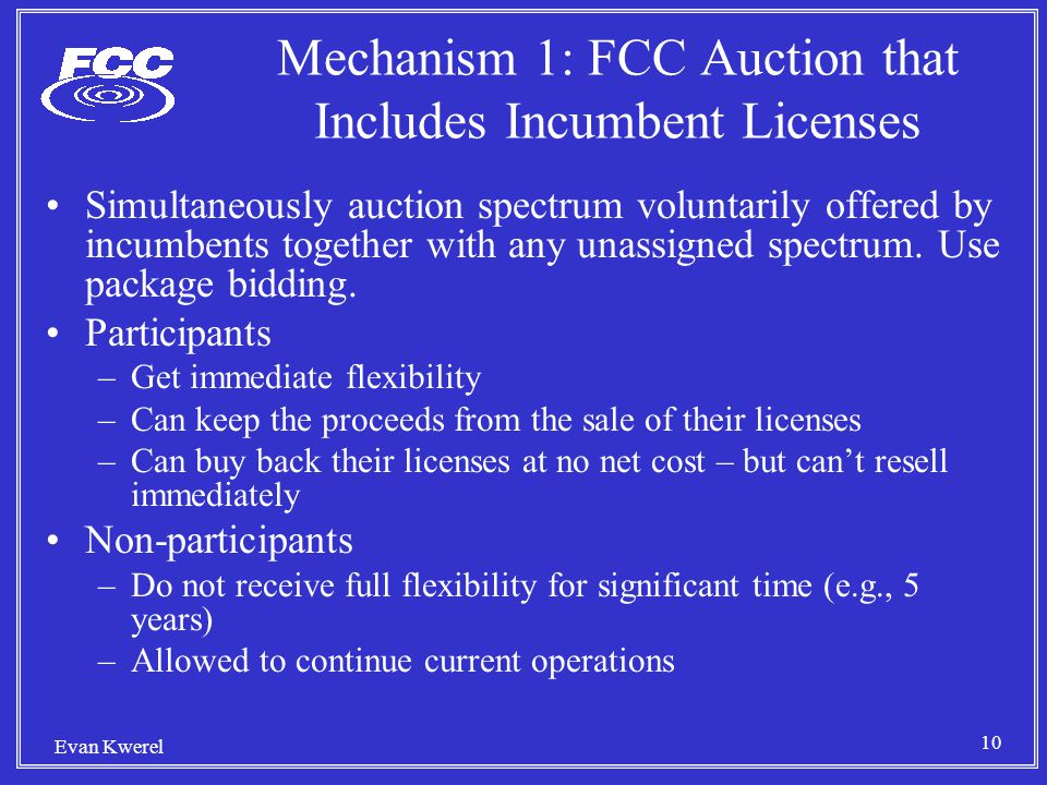 10 Evan Kwerel Mechanism 1: FCC Auction that Includes Incumbent Licenses Simultaneously auction spectrum voluntarily offered by incumbents together with any unassigned spectrum.