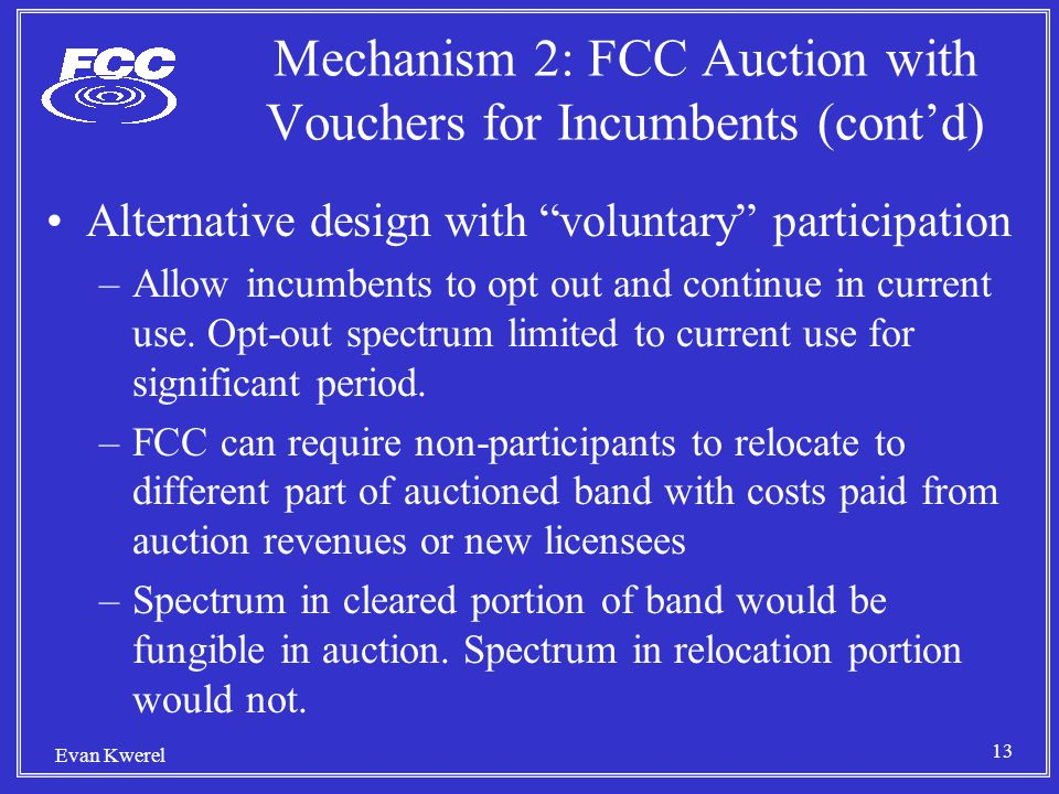 13 Evan Kwerel Mechanism 2: FCC Auction with Vouchers for Incumbents (cont'd) Alternative design with voluntary participation –Allow incumbents to opt out and continue in current use.
