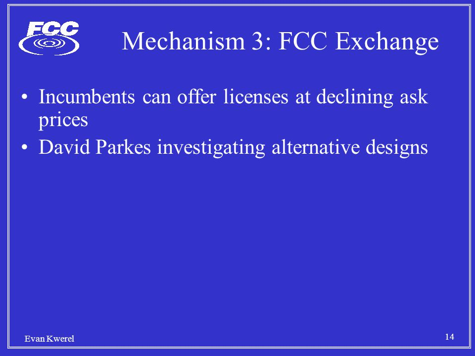 14 Evan Kwerel Mechanism 3: FCC Exchange Incumbents can offer licenses at declining ask prices David Parkes investigating alternative designs