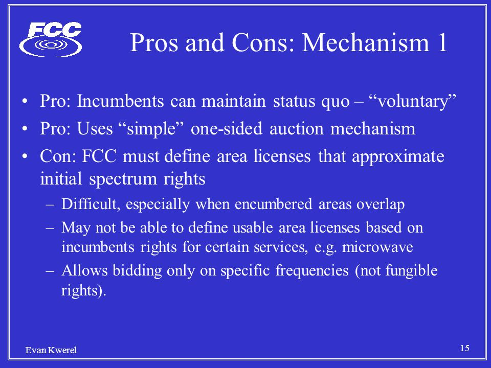 15 Evan Kwerel Pros and Cons: Mechanism 1 Pro: Incumbents can maintain status quo – voluntary Pro: Uses simple one-sided auction mechanism Con: FCC must define area licenses that approximate initial spectrum rights –Difficult, especially when encumbered areas overlap –May not be able to define usable area licenses based on incumbents rights for certain services, e.g.