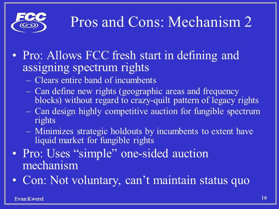 16 Evan Kwerel Pros and Cons: Mechanism 2 Pro: Allows FCC fresh start in defining and assigning spectrum rights –Clears entire band of incumbents –Can define new rights (geographic areas and frequency blocks) without regard to crazy-quilt pattern of legacy rights –Can design highly competitive auction for fungible spectrum rights –Minimizes strategic holdouts by incumbents to extent have liquid market for fungible rights Pro: Uses simple one-sided auction mechanism Con: Not voluntary, can't maintain status quo