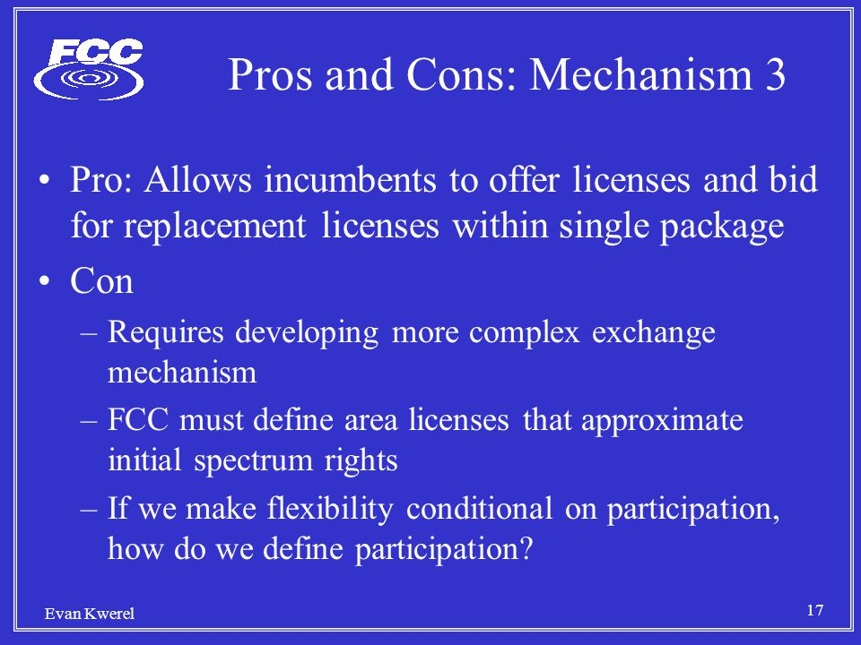 17 Evan Kwerel Pros and Cons: Mechanism 3 Pro: Allows incumbents to offer licenses and bid for replacement licenses within single package Con –Requires developing more complex exchange mechanism –FCC must define area licenses that approximate initial spectrum rights –If we make flexibility conditional on participation, how do we define participation