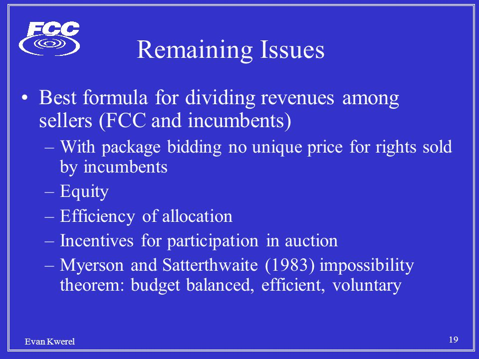 19 Evan Kwerel Remaining Issues Best formula for dividing revenues among sellers (FCC and incumbents) –With package bidding no unique price for rights sold by incumbents –Equity –Efficiency of allocation –Incentives for participation in auction –Myerson and Satterthwaite (1983) impossibility theorem: budget balanced, efficient, voluntary