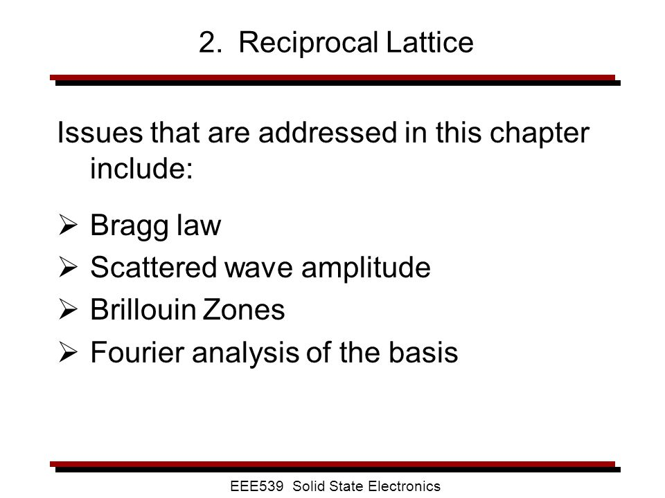 EEE539 Solid State Electronics 2. Reciprocal Lattice Issues that are addressed in this chapter include:  Bragg law  Scattered wave amplitude  Brill