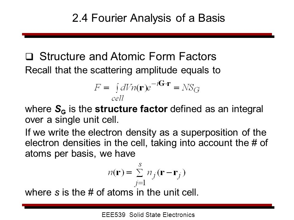 EEE539 Solid State Electronics 2.4 Fourier Analysis of a Basis  Structure and Atomic Form Factors Recall that the scattering amplitude equals to wher