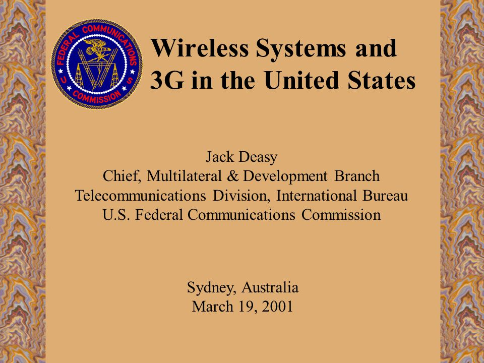 Wireless Systems and 3G in the United States Sydney, Australia March 19, 2001 Jack Deasy Chief, Multilateral & Development Branch Telecommunications Division, International Bureau U.S.